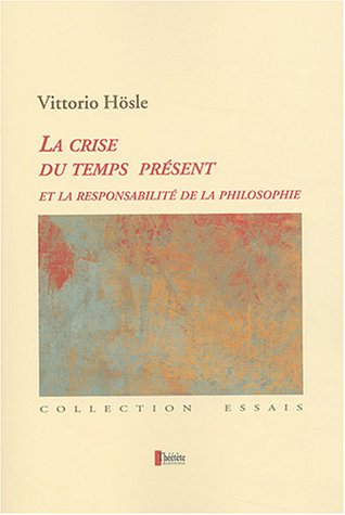La Crise du temps présent et la responsabilité de la philosophie: Pragmatisme transcendantal, fondation ultime, éthique par Vittorio Hösle
