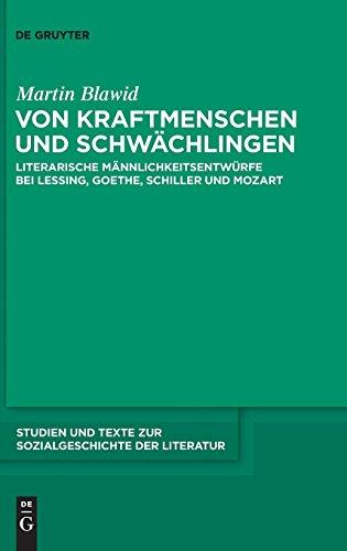 Von Kraftmenschen und Schwächlingen: Literarische Männlichkeitsentwürfe bei Lessing, Goethe, Schiller und Mozart (Studien und Texte zur Sozialgeschichte der Literatur, Band 124)