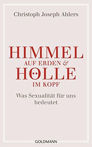 Himmel auf Erden und Hölle im Kopf: Was Sexualität für uns bedeutet - Himmel Auf Boden