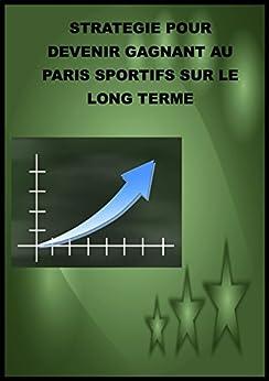 Stratégie pour devenir gagnant aux paris sportifs sur le long terme (Pari, super sytème t. 1) par [Prono, Tecni]