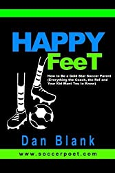 HAPPY FEET - How to Be a Gold Star Soccer Parent: (Everything the Coach, the Ref and Your Kid Want You to Know) by Blank, Dan (2014) Paperback
