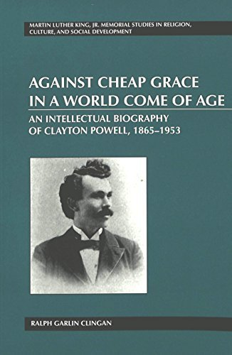 Against Cheap Grace in a World Come of Age: An Intellectual Biography of Clayton Powell, 1865-1953 (Martin Luther King, Jr. Memorial Studies in Religion, Culture, and Social Development, Vol. 9) 1st edition by Clingan, Ralph Garlin (2002) Paperback