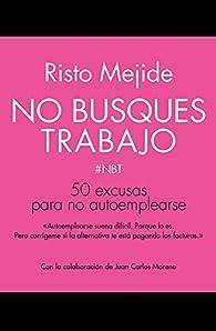 No busques trabajo: 50 excusas para no autoemplearse par Risto Mejide