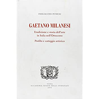 Gaetano Milanesi. Erudizione E Storia Dell'arte In Italia Nell'ottocento. Profilo E Carteggio Artistico