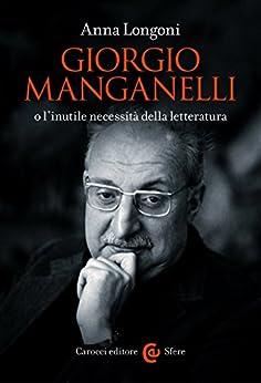 Giorgio Manganelli o l'inutile necessità della letteratura (Le sfere) di [Longoni, Anna]