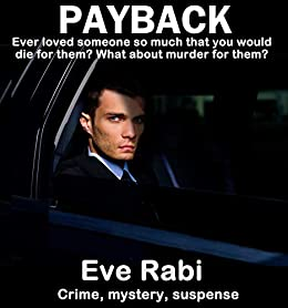 Payback - Ever Loved someone so much that you would kill for them?: A romantic suspense book Series about love, lust and revenge:  (Book 1) by [Rabi, Eve]