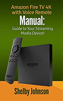 Amazon Fire TV 4K with Voice Remote Manual: Guide to Your Streaming Media Device! by [Johnson, Shelby]