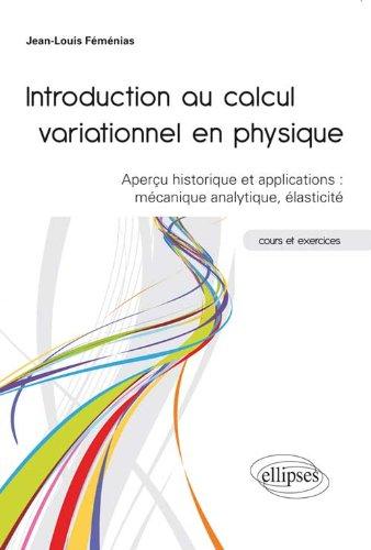 Introduction au Calcul Variationnel en Physique Aperçu Historique & Applications : Mécanique Analytique Élasticité. Cours & Exercices par Jean-Louis Feménias