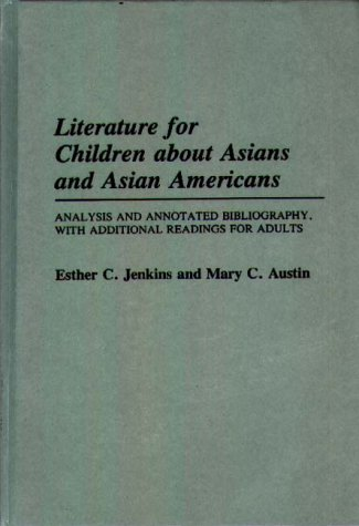 Literature for children about Asians and Asian Americans : analysis and annotated bibliography, with additional readings for adults