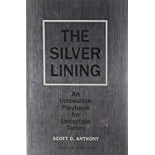 The Silver Lining: An Innovation Playbook for Uncertain Times by Scott D. Anthony (2009-06-02)
