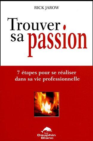 Trouver sa passion : 7 étapes pour se réaliser dans sa vie professionnelle par Rick Jarow