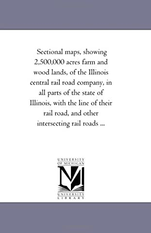 Sectional maps, showing 2,500,000 acres farm and wood lands, of the Illinois central rail road company, in all parts of the state of Illinois, with the ... road, and other intersecting rail roads ...