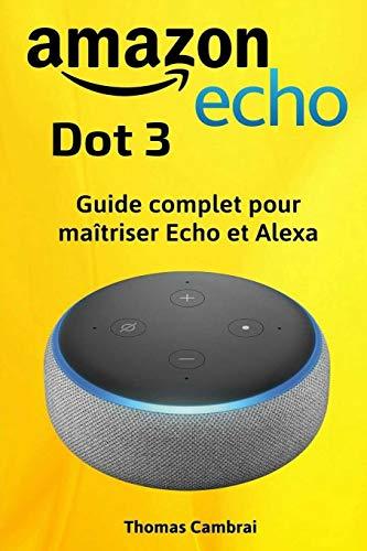 Amazon Echo Dot 3 : Guide complet pour maîtriser Echo et Alexa par Thomas Cambrai