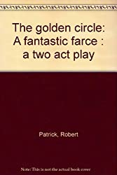 The golden circle: A fantastic farce : a two act play