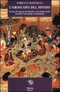 L'oroscopo del mondo. Il tema di nascita del mondo e del primo uomo secondo l'astrologia zoroastriana (Simorg) por Enrico G. Raffaelli