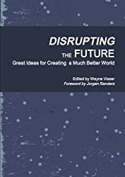 Disrupting the Future: Great Ideas for Creating a Much Better World by Visser, Wayne (2014) Paperback
