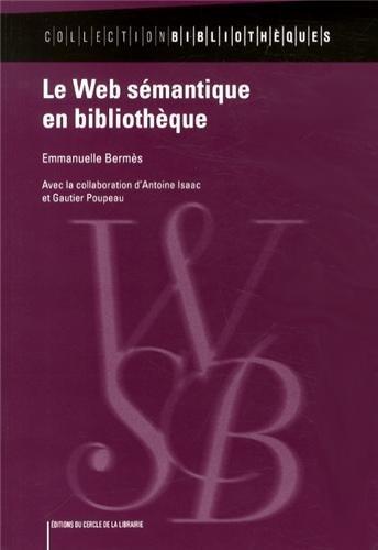 Le Web sémantique en bibliothèque / Emmanuelle Bermès ; avec la collaboration d Antoine Isaac et Gautier Poupeau.- Paris : Éd. du Cercle de la librairie , DL 2013, cop. 2013