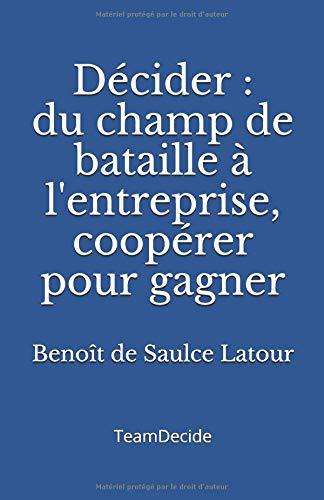 Décider: Du champ de bataille à l'entreprise, coopérer pour gagner par Benoît de Saulce Latour