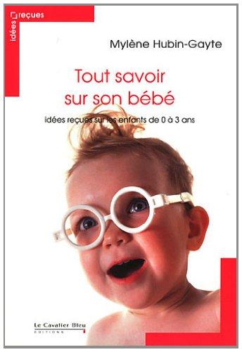 Tout savoir sur son bébé : Idées reçues sur les enfants de 0 à 3 ans