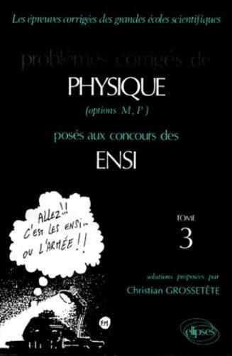 PROBLEMES CORRIGES DE PHYSIQUE OPTIONS M, P POSES AUX CONCOURS DES ENSI. Tome 3