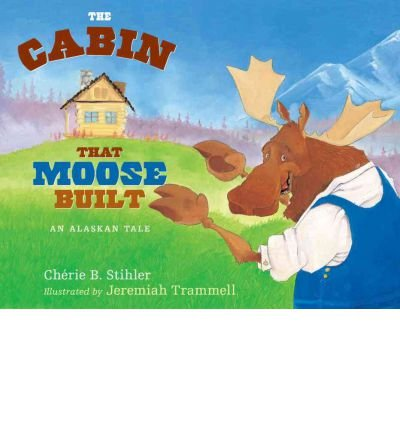 [(The Cabin That Moose Built: An Alaskan Tale )] [Author: Cherie B Stihler] [Oct-2012]