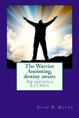 The Warrior Anointing, destiny awaits: Awakening Laymen (Volume 1) by Mr Alan Barrett Keyte (2012-04-05)