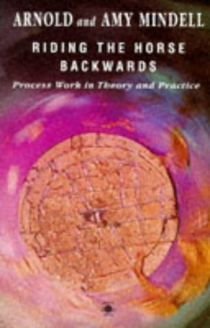 Riding the Horse Backwards: Process Work in Theory And Practice (Arkana S.)