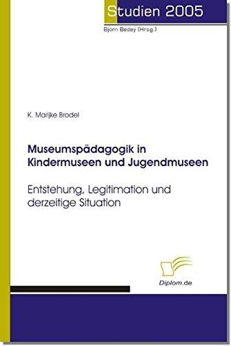 Museumspädagogik in Kindermuseen und Jugendmuseen: Entstehung, Legitimation und derzeitige Situation (Studien 2005)