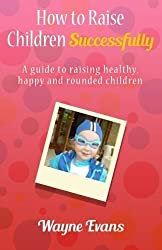 How to raise children successfully.: A guide to raising healthy, happy and rounded children. by Wayne Evans (2010-07-07)