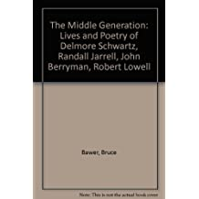 The Middle Generation: The Lives and Poetry of Delmore Schwartz, Randall Jarell, John Berryman and Robert Lowell by Bruce Bawer (1986-12-01)