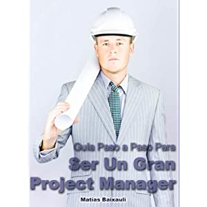 Manual del Project Manager: Guía Paso a Paso Para Ser Un Gran Project Manager