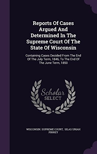 Reports Of Cases Argued And Determined In The Supreme Court Of The State Of Wisconsin: Containing Cases Decided From The End Of The July Term, 1846, To The End Of The June Term, 1850