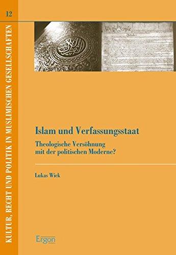 Islam und Verfassungsstaat: Theologische Versöhnung mit der politischen Moderne? (Kultur, Recht und Politik in muslimischen Gesellschaften, Band 12)
