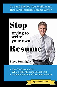 STOP TRYING TO WRITE YOUR OWN RESUME: To Land The Job You Really Want, Hire A Professional Resume Writer by [Dunnigan, Steve]