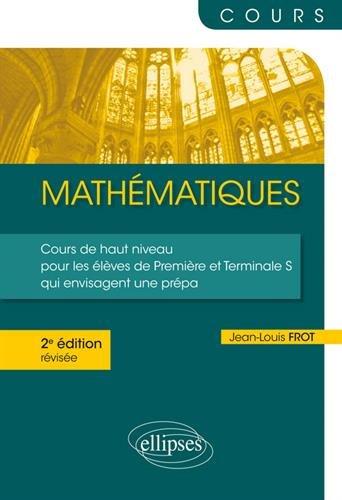 Mathématiques - Un cours de haut niveau pour les élèves de Première et Terminale S qui envisagent une prépa - 2e édition révisée par Jean-Louis Frot