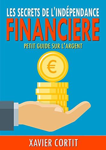 les secrets de l'indépendance financière: petit guide sur l'argent par Xavier Cortit