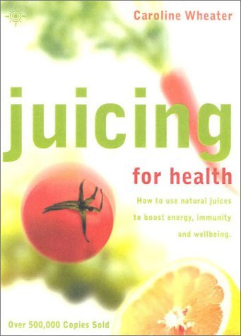 juicing-for-health-how-to-use-natural-juices-to-boost-energy-immunity-and-wellbeing-by-caroline-whea