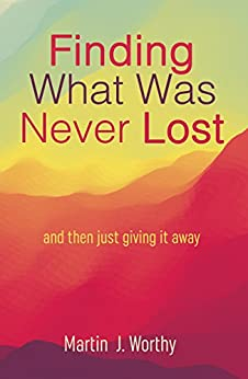 Finding What Was Never Lost: and then just giving it away. by [Worthy, Martin]
