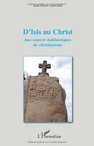 D'Isis au Christ aux Sources Hellenistiques du Christianisme par Jean-Pierre Chevillot