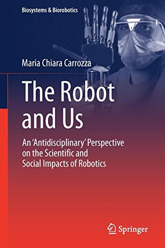 The Robot and Us: An 'Antidisciplinary' Perspective on the Scientific and Social Impacts of Robotics (Biosystems & Biorobotics)