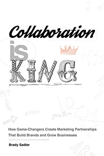Collaboration is King: How Game-Changers Create Marketing Partnerships That Build Brands and Grow Businesses (English Edition)