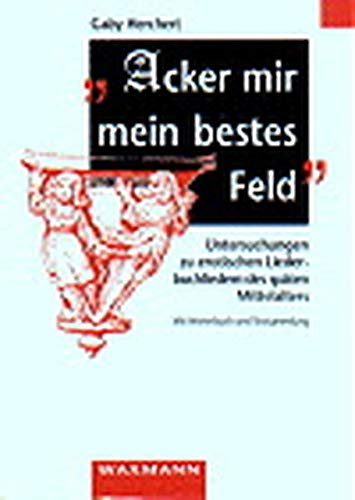"""""""Acker mir mein bestes Feld"""": Untersuchungen zu erotischen Liederbuchliedern des späten Mittelalters. Mit Wörterbuch und Textsammlung (Internationale Hochschulschriften)"""