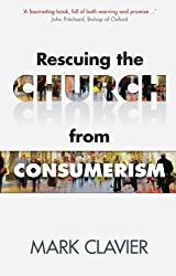 Rescuing the Church from Consumerism by Mark Clavier (2013-08-01)