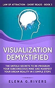 Visualization Demystified: The Untold Secrets to Re-Program Your Subconscious Mind and Manifest Your Dream Rea