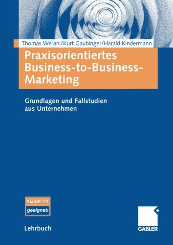 Praxisorientiertes Business-to-Business-Marketing: Grundlagen und Fallstudien aus Unternehmen (German Edition)