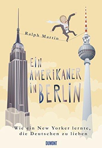 Ein Amerikaner in Berlin: Wie ein New Yorker lernte, die Deutschen zu lieben