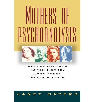 [(Mothers of Psychoanalysis: Helene Deutsch, Karen Horney, Anna Freud, Melanie Klein)] [Author: Janet Sayers] published on (June, 1993)