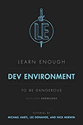 Learn Enough Dev Environment to Be Dangerous: A tutorial introduction to computer development environments