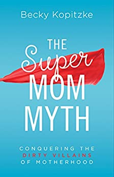 The SuperMom Myth: Conquering the Dirty Villains of Motherhood (English Edition) di [Kopitzke, Becky]