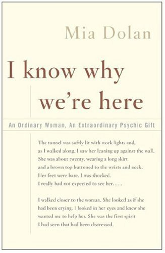 I Know Why We're Here: An Ordinary Woman, an Extraordinary Psychic Gift by Mia Dolan (2005-03-29)